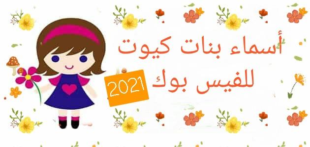 اسماء فيس بوك بنات كيوت 2021 حلوة الموقع المثالي